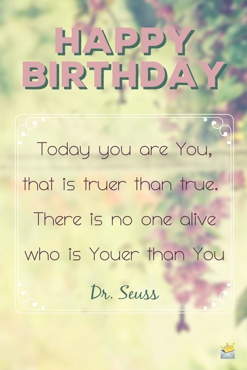 Today you are You, that is truer than true. There is no one alive who is Youer than you. - Dr Seuss