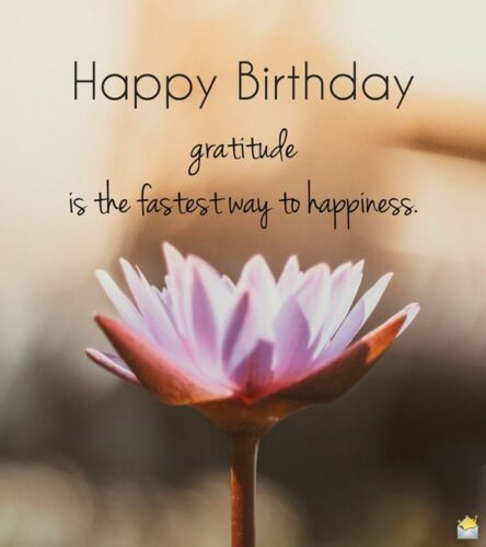 Happy Birthday. Gratitude is the fastest way to happiness.