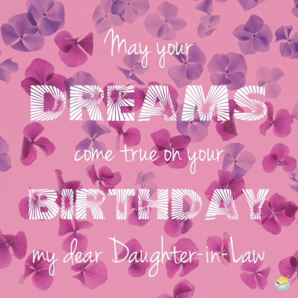 May your dreams come true on your Birthday my dear Daughter in Law.