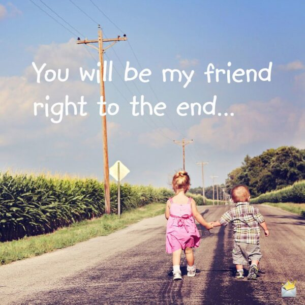 You will be my friend right to the end