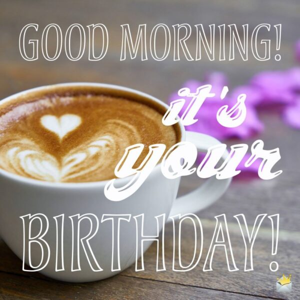 Good Morning! It's your Birthday!