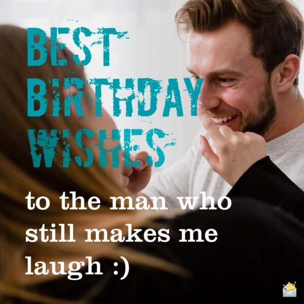 Best Birthday Wishes to the man who still make me laugh.