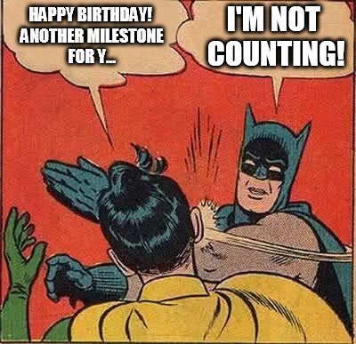 - Happy Birthday! Another milestone for y... - I'm not counting!