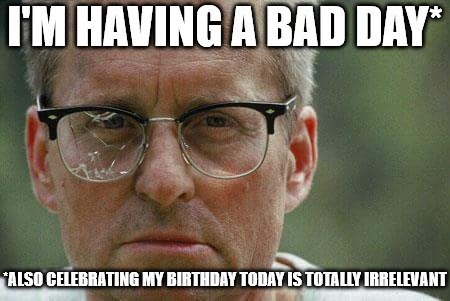 I'm having a bad day. Also celebrating my birthday today is totally irrelevant.