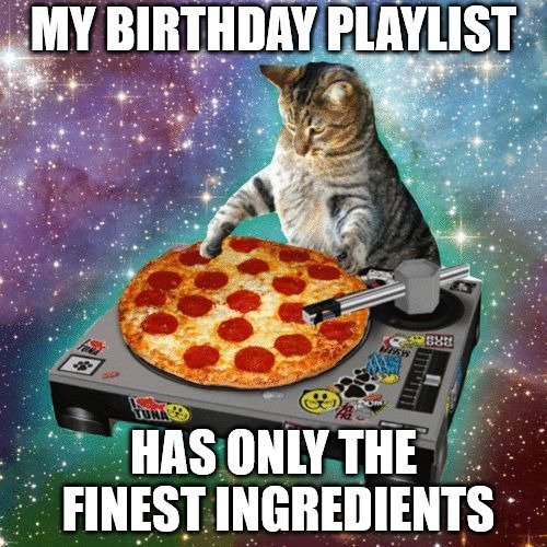 My birthday playlist has only the finest ingredients.