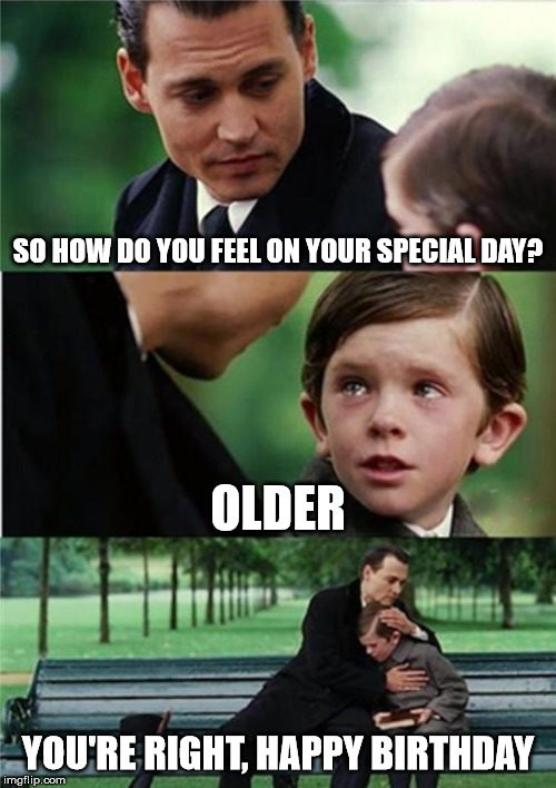 So how do you feel on your special day? Older.