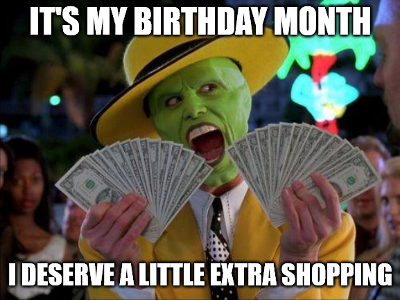It's my birthday month, I deserve a little extra shopping The Mask meme.