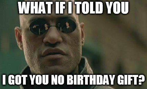 What if I told you I got you no birthday gift?