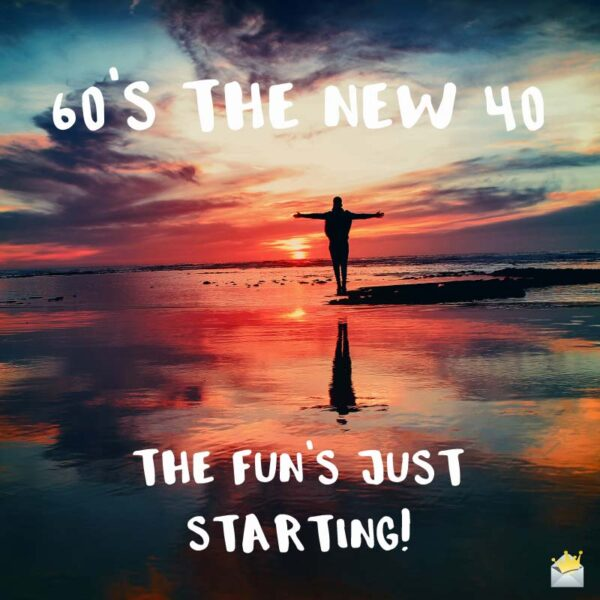 60's the New 40. The fun's just starting!