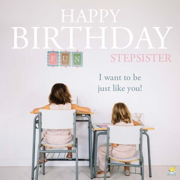 Happy Birthday, stepsister. I want to be just like you!