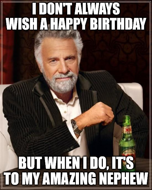 Funny The Most Interesting Man In The World Meme for Nephew's birthday.