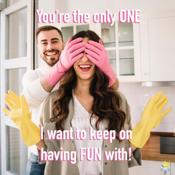 You're the only one I want to keep on having fun with!