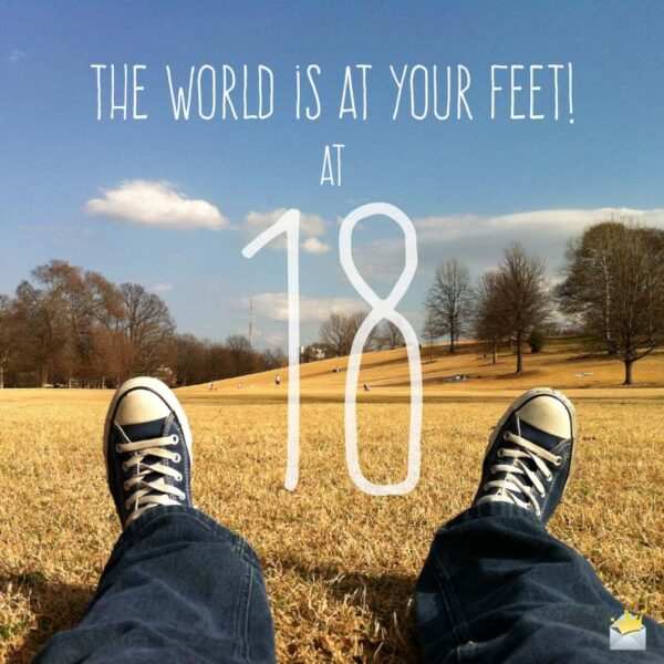 The world is at your feet at 18.