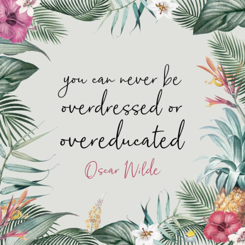 You can never be overdressed or overeducated. Oscar Wilde