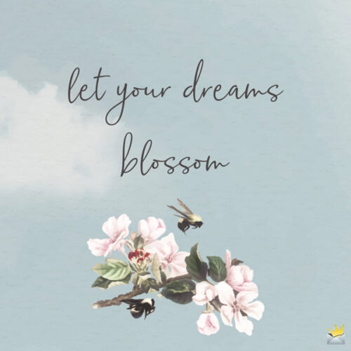 Let your dreams blossom.