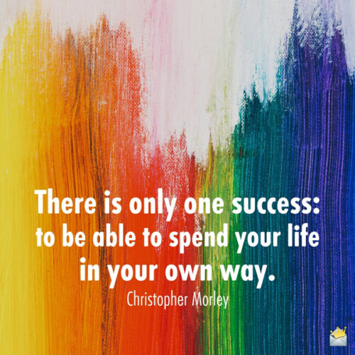 There is only one success: to be able to spend your life in your own way. Christopher Morley