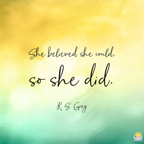 She believed she could, so she did. R. S. Grey