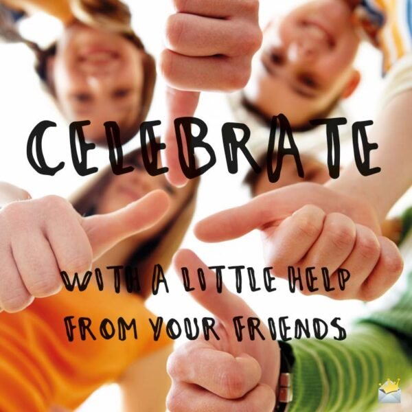 Celebrate with a little help from your friends.