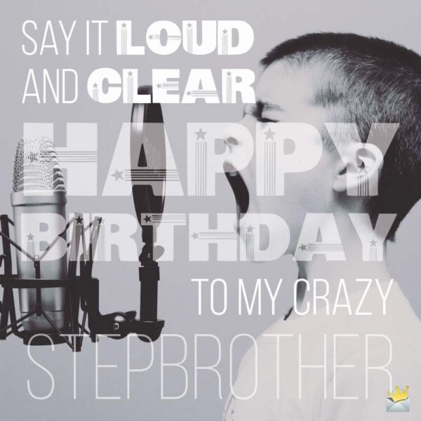 Say it loud and clear: Happy Birthday to my crazy stepbrother!