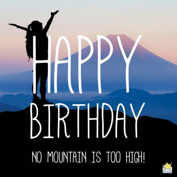 Happy Birthday. No mountain is too high.