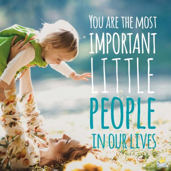 You are the most important little people in our lives!