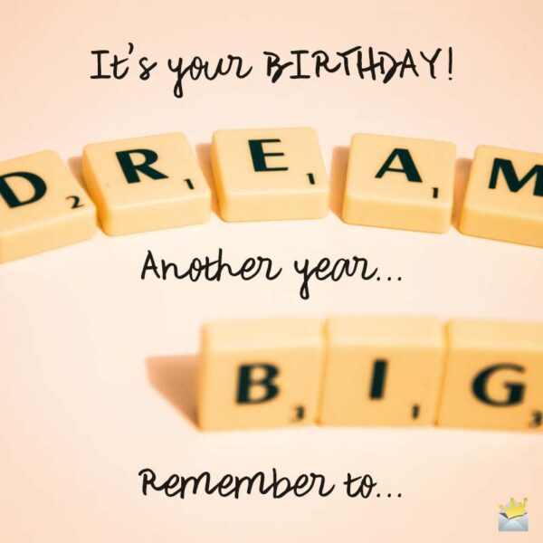 It's your Birthday! Remember to dream big!