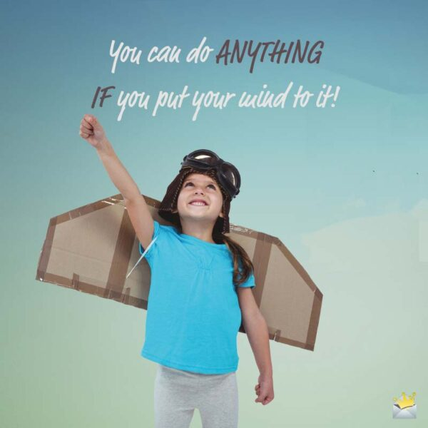 You can do anything if you put your mind to it.
