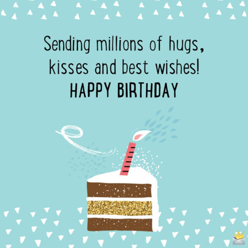 Sending millions of hugs, kisses and best wishes! Happy Birthday.