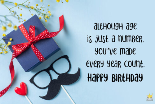 Although age is just a number, you've made every year count. Happy Birthday