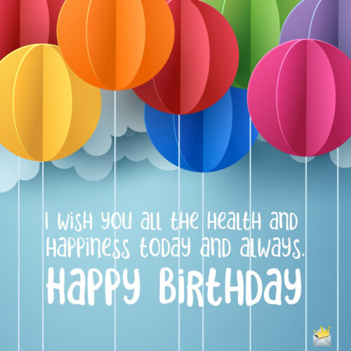 I wish you all the health and happiness today and always. Happy Birthday