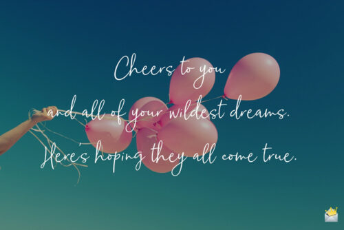 Cheers to you and all of your wildest dreams. Here's hoping they all come true.