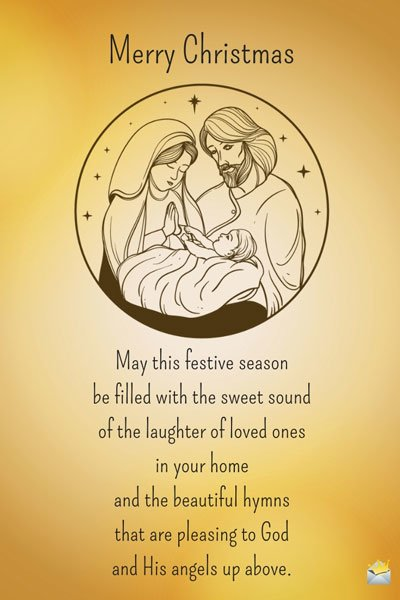Merry Christmas. May this festive season be filled with the sweet sound of the laughter of loved ones in your home and the beautiful hymns that are pleasing to God and His angels up above.