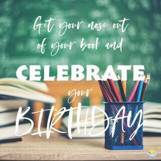 Get your nose out of your book and celebrate your Birthday.