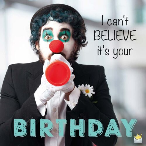 I can't believe it's your Birthday.