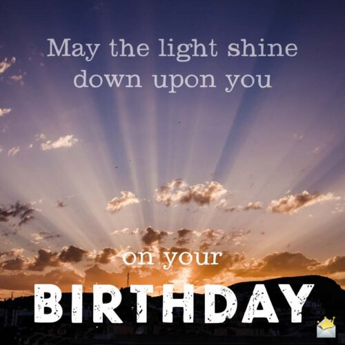 May the Light shine down upon you on your Birthday.