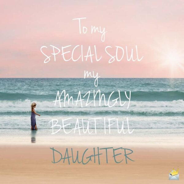 To my Special Soul, my Amazing Beautiful Daughter.