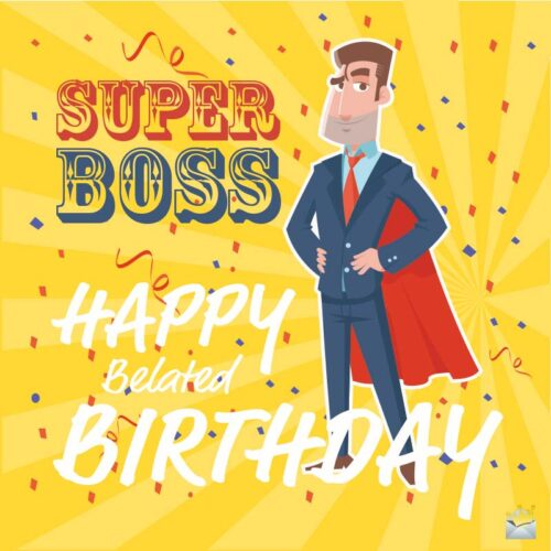 Super Boss. Happy, belated, birthday.