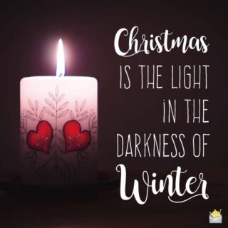 Christmas is the light in the darkness of winter.