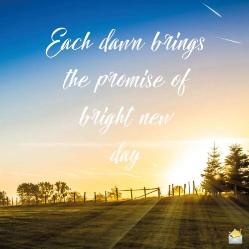 Each dawn promise brings the promise of a bright new day.