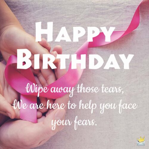 Happy Birthday. Wipe away those tears. We are here to help you face your fears.