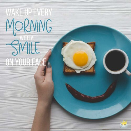 Wake up every morning with a smile on your face.