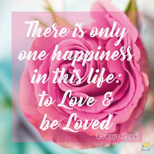 There is only one happiness in this life: to Love & be Loved.