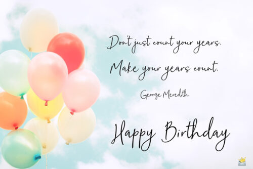 Don't just count your years. Make your years count. George Meredith. Happy Birthday