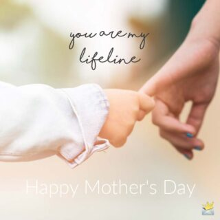 You are my lifeline. Happy Mother's Day!