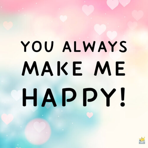 You always make me happy.