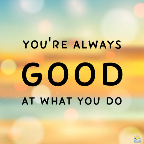 You're always good at what you do.