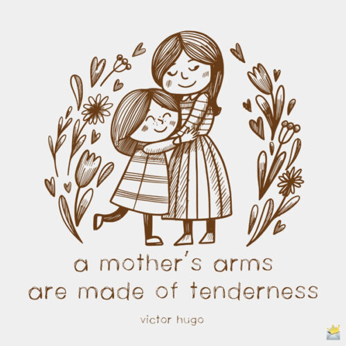 A mother's arms are made of tenderness. Victor Hugo.