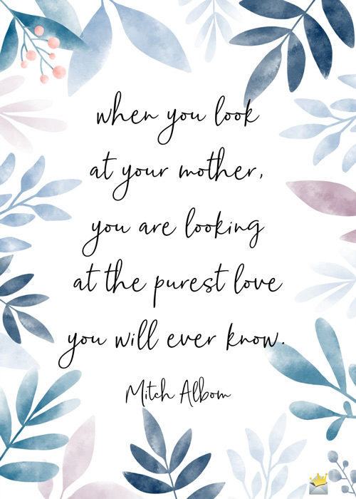 When you look at your mother, you are looking at the purest love you will ever know. Mitch Albom