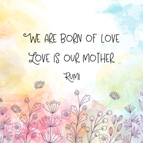 We are born of love. Love is our mother. Rumi