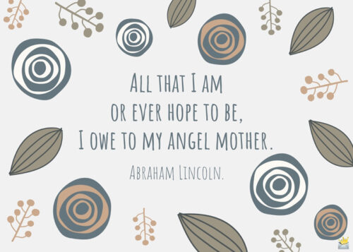 All that I am or ever hope to be, I owe to my angel mother. Abraham Lincoln